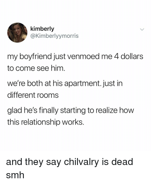 Smh, Relatable, and Boyfriend: kimberly  @Kimberlyymorris  my boyfriend just venmoed me 4 dollars  to come see him  we're both at his apartment. just in  different rooms  glad he's finally starting to realize how  this relationship works. and they say chilvalry is dead smh