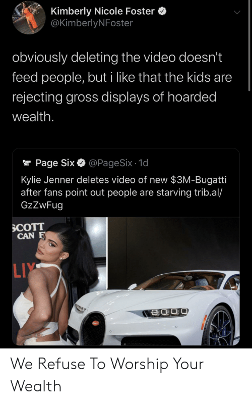 nicole: Kimberly Nicole Foster  @KimberlyNFoster  obviously deleting the video doesn't  feed people, but i like that the kids are  rejecting gross displays of hoarded  wealth.  @PageSix - 1d  Page Six  Page  Six  Kylie Jenner deletes video of new $3M-Bugatti  after fans point out people are starving trib.al/  GzZwFug  SCOTT  CAN F  LIY  SCATT We Refuse To Worship Your Wealth