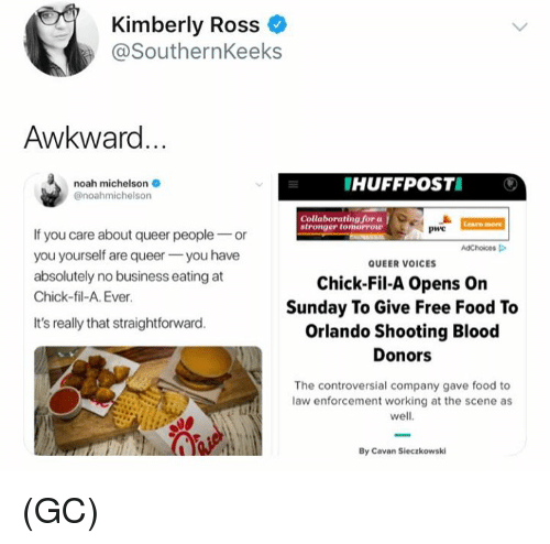 Chick-Fil-A, Food, and Memes: Kimberly Ross  @SouthernKeeks  Awkward  noah michelson  @noahmichelson  HUFFPOSTI  Collaborating for a  Learn more  PwC  If you care about queer peopleor  you yourself are queeryou have  absolutely no business eating at  Chick-fil-A. Ever  AdChoices  QUEER VOICES  Chick-Fil-A Opens On  Sunday To Give Free Food To  Orlando Shooting Blood  It's really that straightforward  Donors  The controversial company gave food to  law enforcement working at the scene as  well  By Cavan Sieczkowski (GC)
