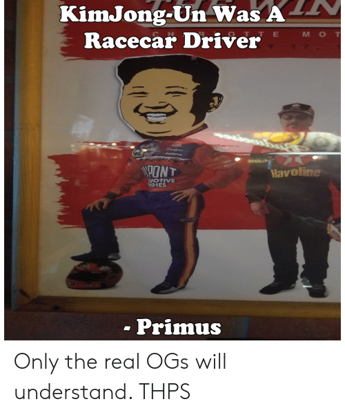 Funny, The Real, and Primus: KimJong-Un Was A  Racecar Driver  C H  O T TE  M O T  PONT  Havoline  NOTIVE  NISHES  - Primus Only the real OGs will understand. THPS