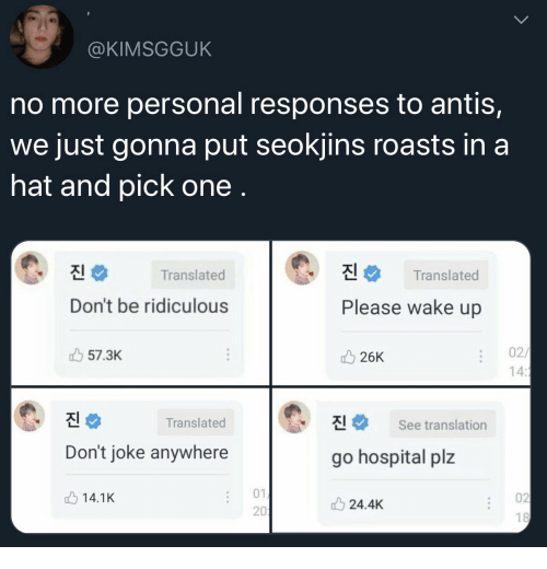 Hospital, Translation, and Personal: @KIMSGGUK  no more personal responses to antis,  we just gonna put seokjins roasts in a  hat and pick one .  진  진  Translated  Translated  Don't be ridiculous  Please wake up  02/  14:1  57.3K  26K  진  진  Translated  See translation  Don't joke anywhere  go hospital plz  01  02  14.1K  24.4K  201  18