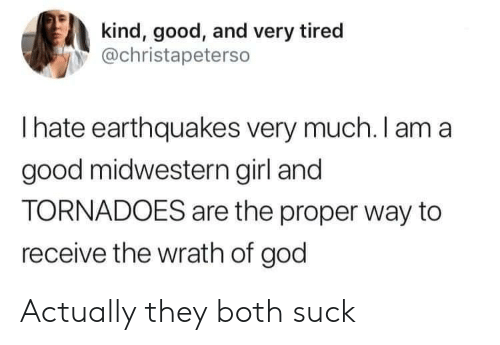 tornadoes: kind, good, and very tired  @christapeterso  Ihate earthquakes very much. I am a  good midwestern girl and  TORNADOES are the proper way to  receive the wrath of god Actually they both suck
