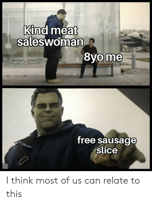 Free, Can, and Sausage: Kind meat  saleswoman  free sausage  slice I think most of us can relate to this