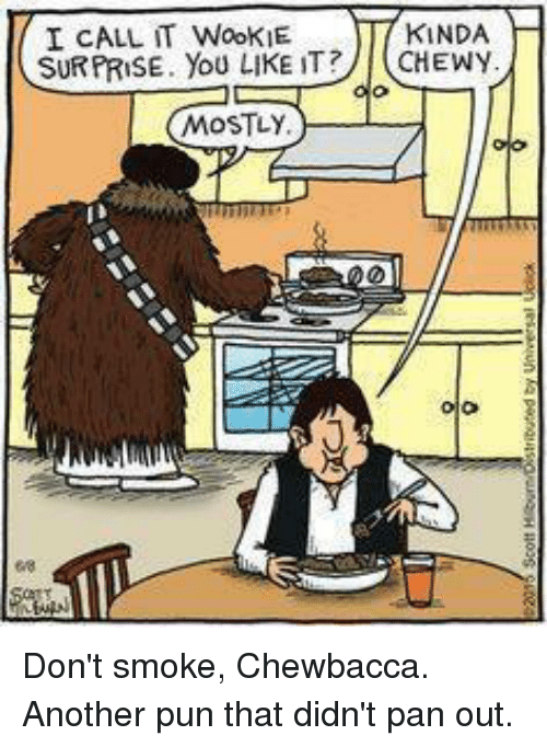 Wooki: KINDA  I CALL WooKIE  SURPRISE. YOU LIKE IT?  CHEWY  MOSTLY Don't smoke, Chewbacca. Another pun that didn't pan out.