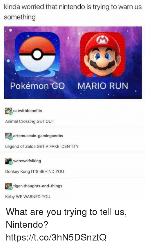 Donkey, Fake, and Nintendo: kinda worried that nintendo is trying to warn us  something  Pokémon  MARIO RUN  catwithbenefits  Animal Crossing GET OUT  artemuscain-gamingandbs  Legend of Zelda GET A FAKE IDENTITY  werewolfviking  Donkey Kong IT'S BEHIND YOU  tiger-thoughts-and-things  Kirby WE WARNED YOU What are you trying to tell us, Nintendo? https://t.co/3hN5DSnztQ
