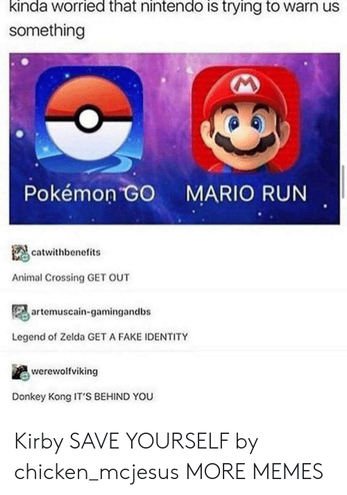 Dank, Donkey, and Fake: kinda worried that nintendo is trying to warn us  something  Pokémon GO  MARIO RUN  catwithbenefits  Animal Crossing GET OUT  artemuscain-gamingandbs  Legend of Zelda GET A FAKE IDENTITY  werewolfviking  Donkey Kong IT'S BEHIND YOU Kirby SAVE YOURSELF by chicken_mcjesus MORE MEMES