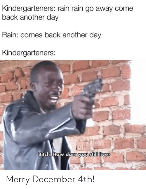 how dare you: Kindergarteners: rain rain go away come  back another day  Rain: comes back another day  Kindergarteners:  Bitch. How dare you still live? Merry December 4th!
