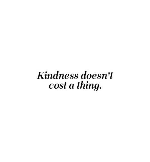 Kindness: Kindness doesn't  cost a thing