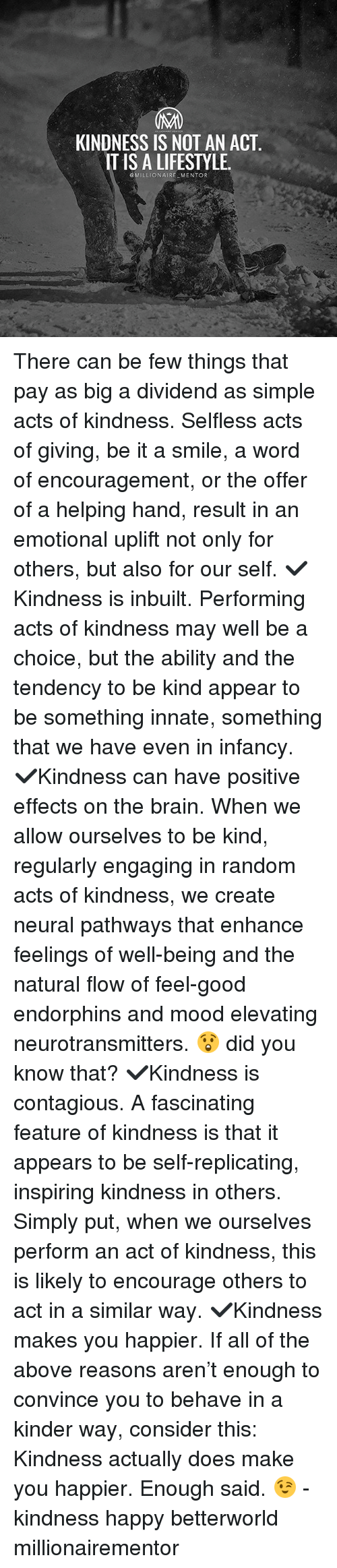 Memes, Mood, and Contagious: KINDNESS IS NOT AN ACT  IT IS A LIFESTYLE  OMILLIONAIRE MENTOR There can be few things that pay as big a dividend as simple acts of kindness. Selfless acts of giving, be it a smile, a word of encouragement, or the offer of a helping hand, result in an emotional uplift not only for others, but also for our self. ✔️Kindness is inbuilt. Performing acts of kindness may well be a choice, but the ability and the tendency to be kind appear to be something innate, something that we have even in infancy. ✔️Kindness can have positive effects on the brain. When we allow ourselves to be kind, regularly engaging in random acts of kindness, we create neural pathways that enhance feelings of well-being and the natural flow of feel-good endorphins and mood elevating neurotransmitters. 😲 did you know that? ✔️Kindness is contagious. A fascinating feature of kindness is that it appears to be self-replicating, inspiring kindness in others. Simply put, when we ourselves perform an act of kindness, this is likely to encourage others to act in a similar way. ✔️Kindness makes you happier. If all of the above reasons aren't enough to convince you to behave in a kinder way, consider this: Kindness actually does make you happier. Enough said. 😉 - kindness happy betterworld millionairementor