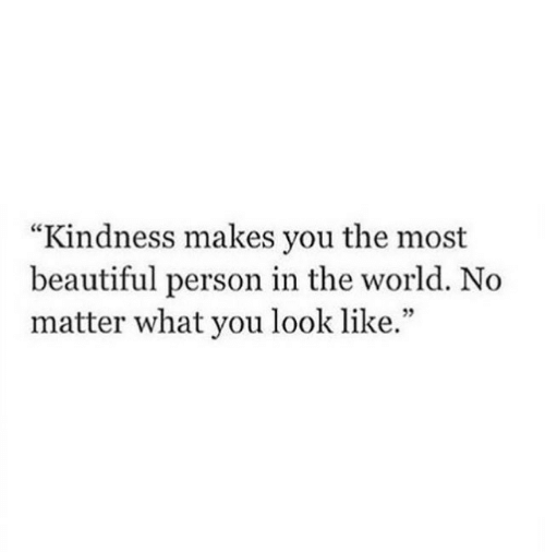 """Beautiful, World, and Kindness: """"Kindness makes you the most  beautiful person in the world. No  matter what you look like.""""  35"""
