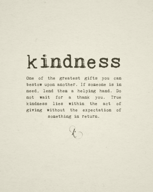 True, Thank You, and Kindness: kindness  One of the greatest gifts you can  bestow upon another. If someone is in  need, lend them a helping hand. Do  not wait for a thank you. True  kindness lies within the act of  giving without the expectation of  something in return.
