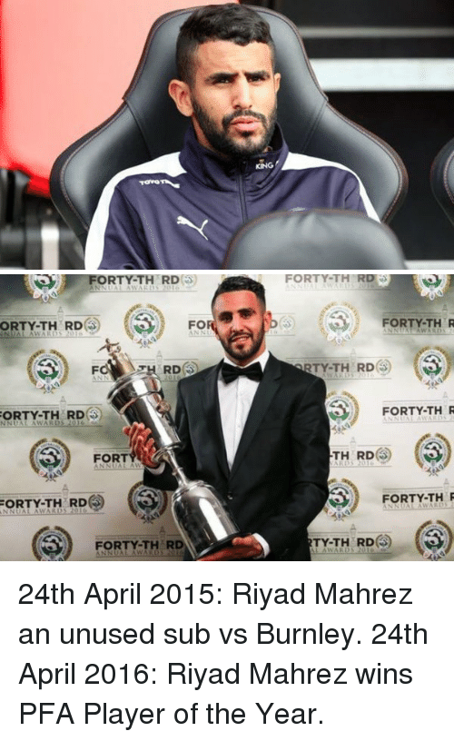 rti: KING   FORTY-TH RD  FO  ORTY-TH RD  FO TH RD  ORTY.TH RD  S) FORT  A  ANNUAL FORTY-TH RD  FORTY-TH RD  FOR TH RD  FOR  TH R  RTY-TH RD  FORTY-TH R  TH RD  FORTY-TH R  TY-TH RD 24th April 2015: Riyad Mahrez an unused sub vs Burnley. 24th April 2016: Riyad Mahrez wins PFA Player of the Year.