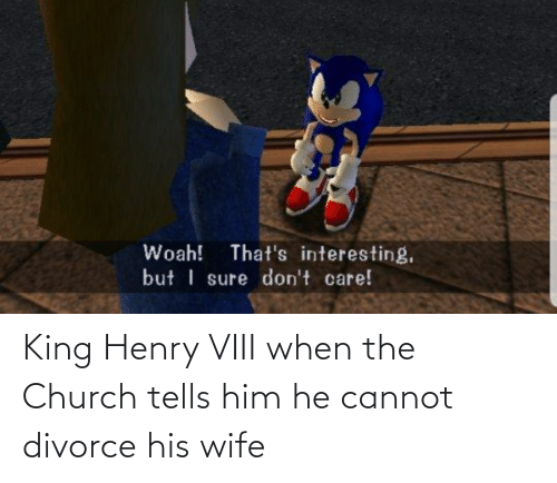 henry: King Henry VIII when the Church tells him he cannot divorce his wife