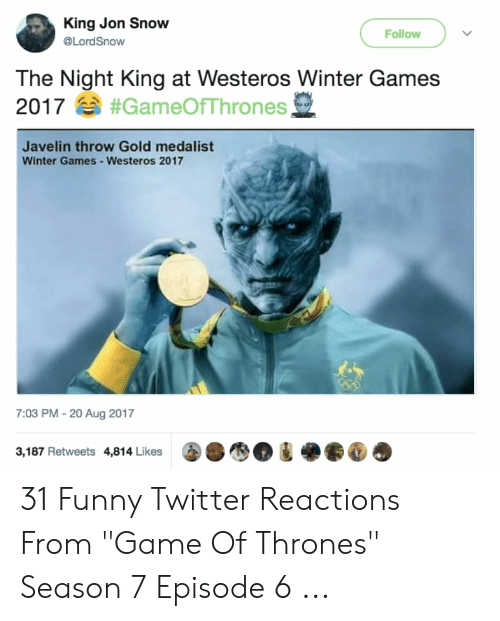 "7 Episode 6: King Jon Snow  Follow  @LordSnow  The Night King at Westeros Winter Games  2017#GameOfThrones,  Javelin throw Gold medalist  Winter Games-Westeros 2017  7:03 PM - 20 Aug 2017  3,187 Retweets 4,814 Likes 31 Funny Twitter Reactions From ""Game Of Thrones"" Season 7 Episode 6 ..."