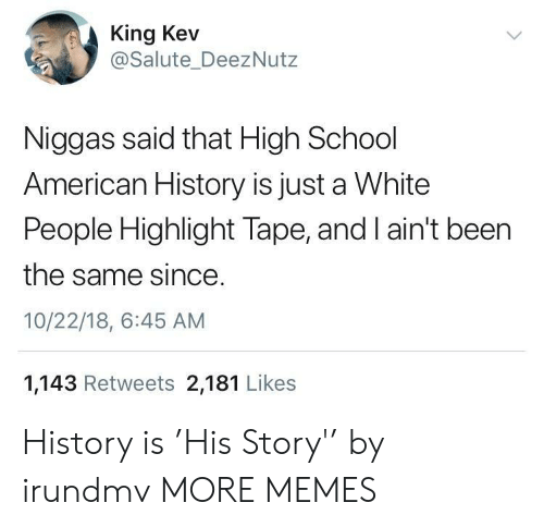 Americanization: King Kev  @Salute_DeezNutz  Niggas said that High School  American History is just a White  People Highlight Tape, and I ain't been  the same since  10/22/18, 6:45 AM  1,143 Retweets 2,181 Likes History is 'His Story'' by irundmv MORE MEMES