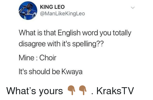 Memes, What Is, and Word: KING LEC  @ManLikeKingLeo  What is that English word you totally  disagree with it's spelling??  Mine : Choir  It's should be Kwaya What's yours 👇🏾👇🏾 . KraksTV