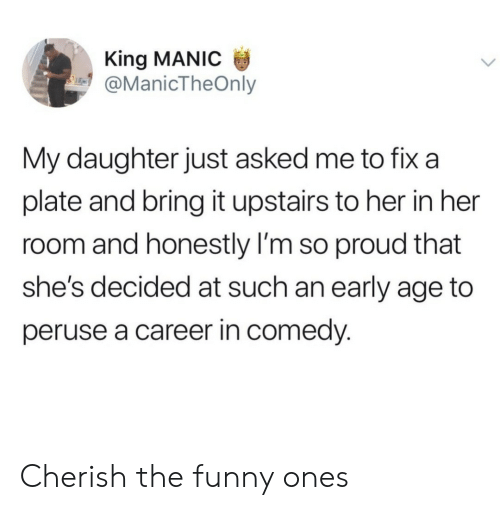Funny, Proud, and Comedy: King MANIC  @ManicTheOnly  My daughter just asked me to fix a  plate and bring it upstairs to her in her  room and honestly I'm so proud that  she's decided at such an early age to  peruse a career in comedy. Cherish the funny ones
