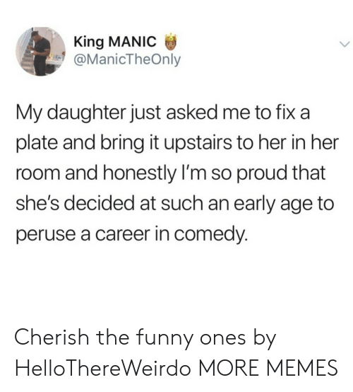 cherish: King MANIC  @ManicTheOnly  My daughter just asked me to fix a  plate and bring it upstairs to her in her  room and honestly I'm so proud that  she's decided at such an early age to  peruse a career in comedy. Cherish the funny ones by HelloThereWeirdo MORE MEMES