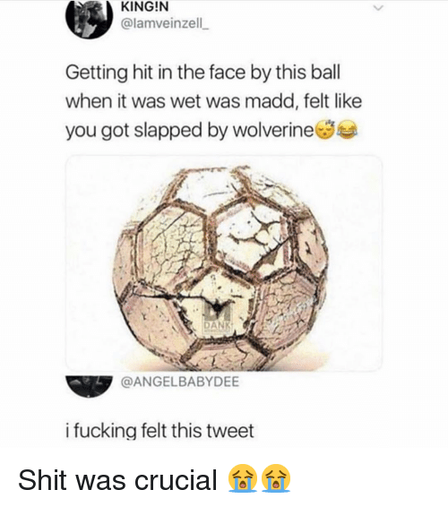 crucial: KING!N  @lamveinzell  Getting hit in the face by this ball  when it was wet was madd, felt like  you got slapped by wolverineSe  N DANK  @ANGELBABYDEE  i fucking felt this tweet Shit was crucial 😭😭