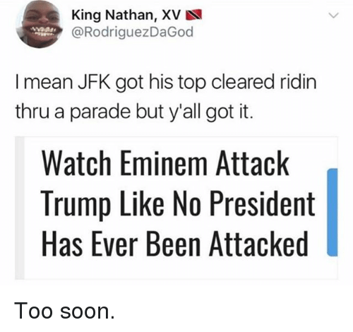 Eminem, Funny, and Soon...: King Nathan, XV  @RodriguezDaGod  I mean JFK got his top cleared ridin  thru a parade but y'all got it.  Watch Eminem Attack  Trump Like No President  Has Ever Been Attacked Too soon.