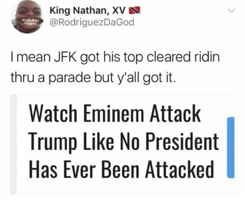Eminem, Mean, and Trump: King Nathan, XV  @RodriguezDaGoo  I mean JFK got his top cleared ridin  thru a parade but y'all got it.  Watch Eminem Attack  Trump Like No President  Has Ever Been Attacked