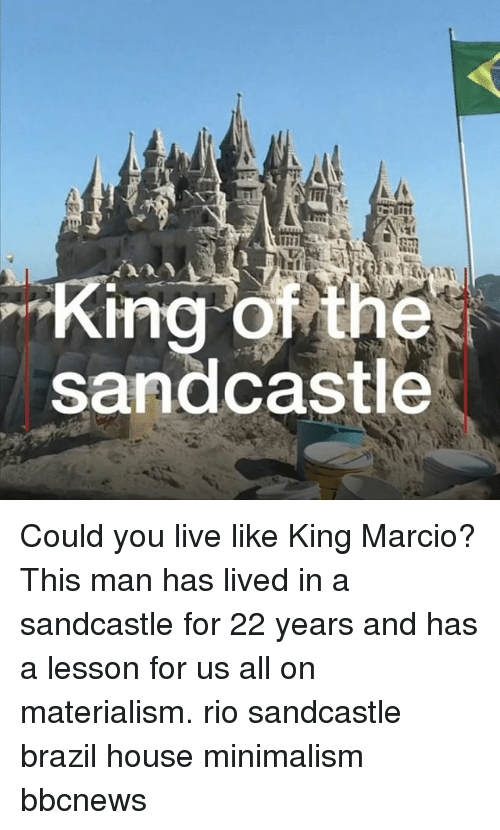 minimalism: King of the  sandcastle Could you live like King Marcio? This man has lived in a sandcastle for 22 years and has a lesson for us all on materialism. rio sandcastle brazil house minimalism bbcnews