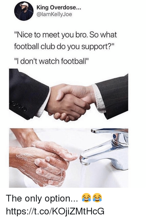 "Club, Football, and Soccer: King Overdose...  @lamKellyJoe  ""Nice to meet you bro. So what  football club do you support?""  ""I don't watch football"" The only option... 😂😂 https://t.co/KOjiZMtHcG"