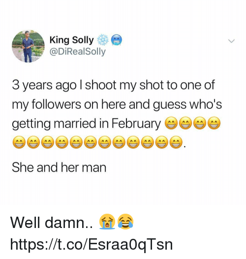 Guess, Her, and King: King Solly  @DiRealSolly  3 years ago l shoot my shot to one of  my followers on here and guess who's  getting married in Februarye  She and her man Well damn.. 😭😂 https://t.co/Esraa0qTsn