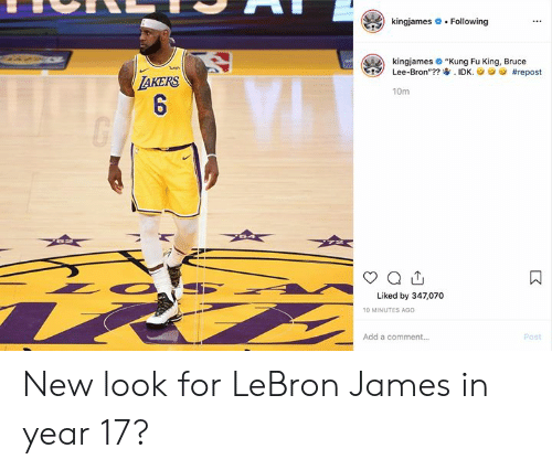 "LeBron James: kingjames  Following  kingjames ""Kung Fu King, Bruce  Lee-Bron""?? IDK.  ish  #repost  TAKERS  6  10m  Liked by 347,070  10 MINUTES AGO  Add a comment...  Post  : New look for LeBron James in year 17?"