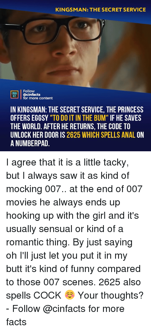 "Hooking: KINGSMAN: THE SECRET SERVICE  Follow  CINEMA  FACTS  @cinfacts  for more content  IN KINGSMAN: THE SECRET SERVICE, THE PRINCESS  OFFERS EGGSY ""TO DO IT IN THE BUM"" IF HE SAVES  THE WORLD. AFTER HE RETURNS, THE CODE TO  UNLOCK HER DOOR IS 2625 WHICH SPELLS ANAL ON  A NUMBERPAD I agree that it is a little tacky, but I always saw it as kind of mocking 007.. at the end of 007 movies he always ends up hooking up with the girl and it's usually sensual or kind of a romantic thing. By just saying oh I'll just let you put it in my butt it's kind of funny compared to those 007 scenes. 2625 also spells COCK ☺️ Your thoughts? - Follow @cinfacts for more facts"