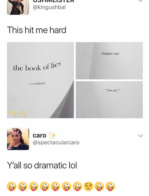 "Lol, Memes, and Book: @kingushbal  This hit me hard  chapter one  the book of lies  i w. hofstetter  ""i lorve you  汁  caro  @spectacularcaro  Y'all so dramatic lol 🤪🤪🤪🤪🤪🤪🤪🤤🤪🤪"
