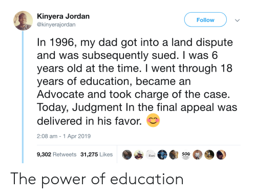 appeal: Kinyera Jordan  @kinyerajordan  Follow  In 1996, my dad got into a land dispute  and was subsequently sued. I was 6  years old at the time. I went through 18  years of education, became an  Advocate and took charge of the case.  Today, Judgment In the final appeal was  delivered in his favor.  2:08 am -1 Apr 2019  9,302 Retweets 31,275 Likes  S0G  Essat The power of education