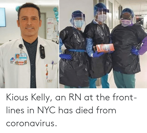 Kelly: Kious Kelly, an RN at the front-lines in NYC has died from coronavirus.