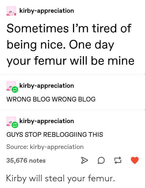 nice one: kirby-appreciation  Sometimes I'm tired of  being nice. One day  your femur will be mine  kirby-appreciation  WRONG BLOG WRONG BLOG  kirby-appreciation  GUYS STOP REBLOGGIING THIS  Source: kirby-appreciation  35,676 notes Kirby will steal your femur.