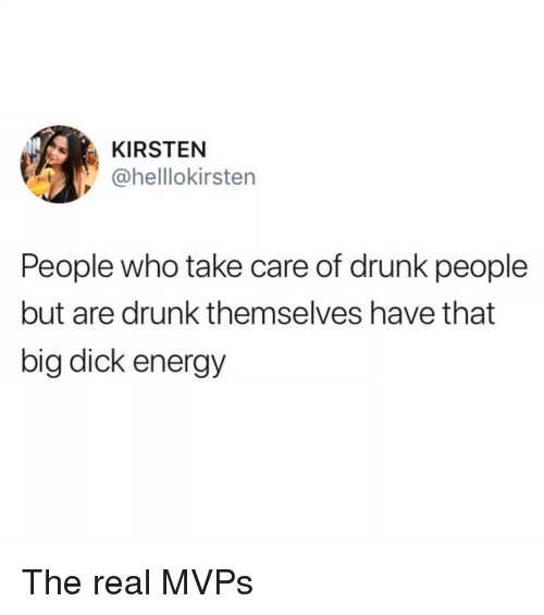 kirsten: KIRSTEN  @helllokirsten  People who take care of drunk people  but are drunk themselves have that  big dick energy The real MVPs