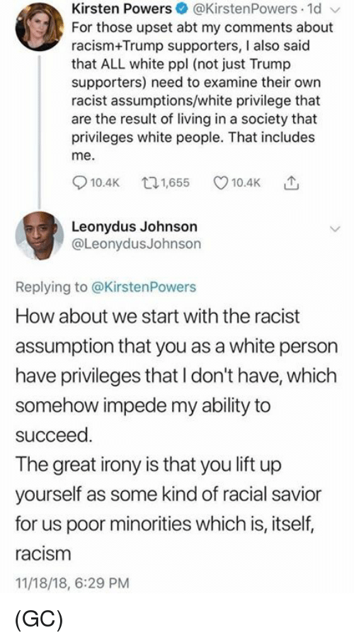 Memes, Racism, and White People: Kirsten Powers@KirstenPowers 1d  For those upset abt my comments about  racism+Trump supporters, I also said  that ALL white ppl (not just Trump  supporters) need to examine their own  racist assumptions/white privilege that  are the result of living in a society that  privileges white people. That includes  me.  10.4K 65 10.4K  Leonydus Johnson  @LeonydusJohnson  Replying to @KirstenPowers  How about we start with the racist  assumption that you as a white person  have privileges that I don't have, which  somehow impede my ability to  succeed  The great irony is that you lift up  yourself as some kind of racial savior  for us poor minorities which is, itself,  racism  11/18/18, 6:29 PM (GC)