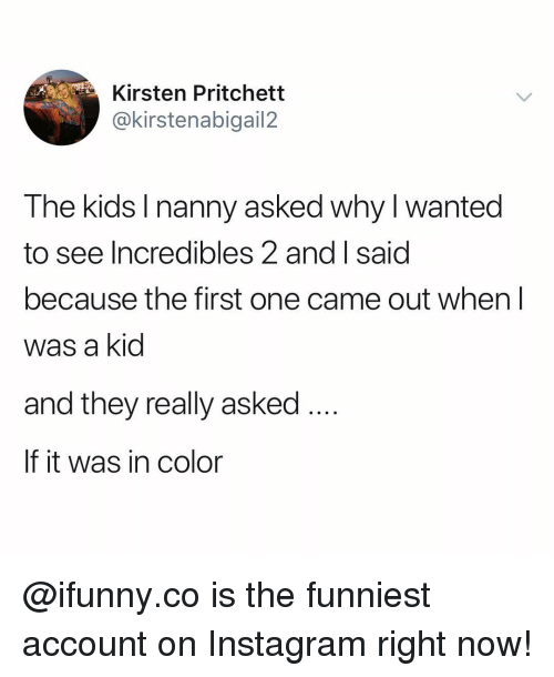 kirsten: Kirsten Pritchett  @kirstenabigail2  The kids I nanny asked why I wanted  see Incredibles 2 and I said  because the first one came out when l  was a kid  and they really asked  If it was in color @ifunny.co is the funniest account on Instagram right now!