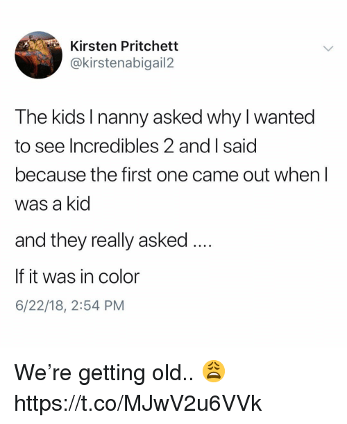 kirsten: Kirsten Pritchett  @kirstenabigail2  The kids Inanny asked why I wanted  to  see Incredibles 2 and I said  because the first one came out when l  was a kid  and they really askec  If it was in color  6/22/18, 2:54 PM We're getting old.. 😩 https://t.co/MJwV2u6VVk