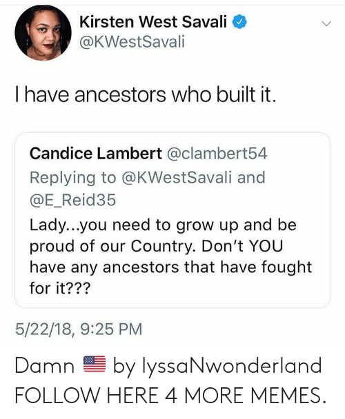 kirsten: Kirsten West Savali  @KWestSavali  have ancestors who built it.  Candice Lambert @clambert54  Replying to @KWestSavali and  @E_Reid35  Lady...you need to grow up and be  proud of our Country. Don't YOU  have any ancestors that have fought  for it???  5/22/18, 9:25 PM Damn 🇺🇸 by lyssaNwonderland FOLLOW HERE 4 MORE MEMES.