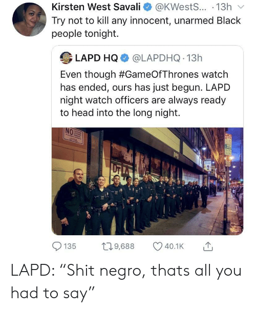"kirsten: Kirsten West Savall e》 @KWests...-13h ﹀  Try not to kill any innocent, unarmed Black  people tonight.  LAPD HQ @LAPDHQ 13h  Even though #GameOfThrones watch  has ended, ours has just begun. LAPD  night watch officers are always ready  to head into the long night.  0e  135 9,688 40.1K LAPD: ""Shit negro, thats all you had to say"""