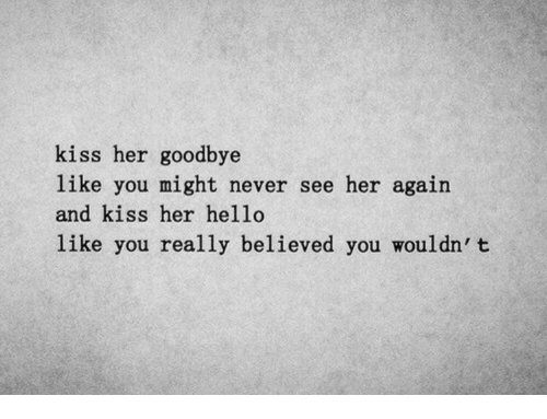 Kiss Her: kiss her goodbye  like you might never see her again  and kiss her hello  like you really believed you wouldn' t