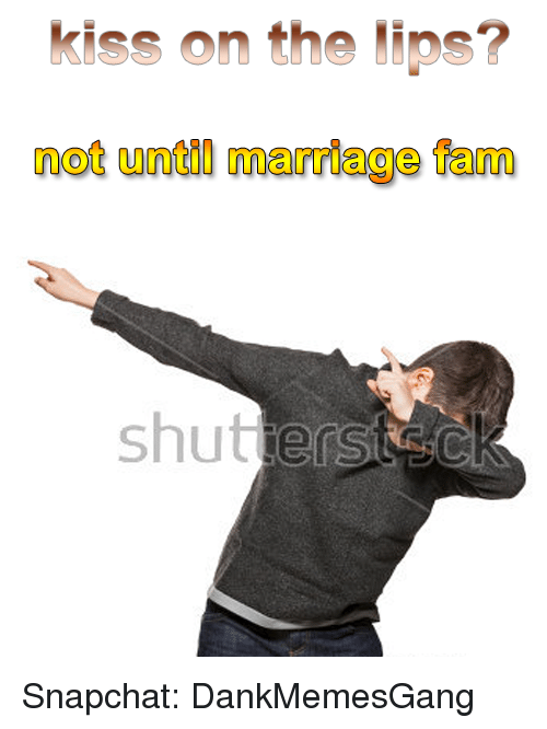 Fam, Marriage, and Memes: kiss on the lips?  not until marriage fam Snapchat: DankMemesGang