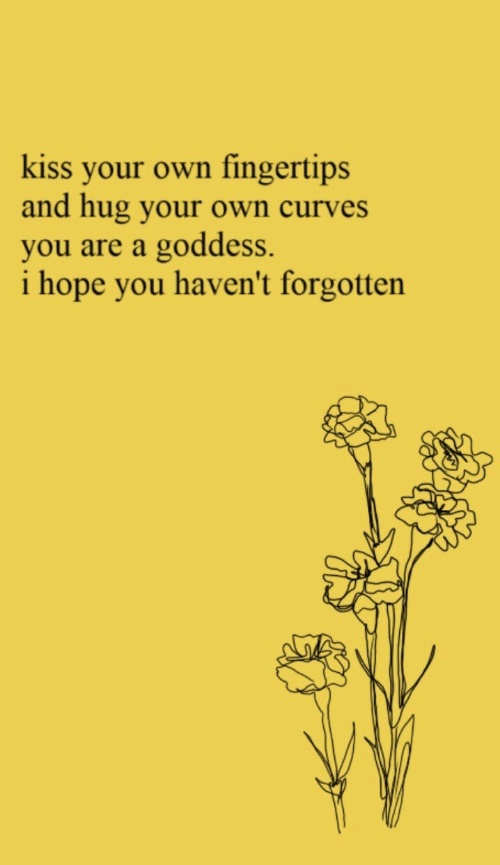 Kiss, Hope, and Own: kiss your own fingertips  and hug your own curves  you are a goddess.  i hope you haven't forgotten