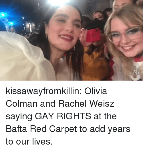 Target, Tumblr, and Blog: kissawayfromkillin: Olivia Colman and Rachel Weisz saying GAY RIGHTS at the Bafta Red Carpet to add years to our lives.