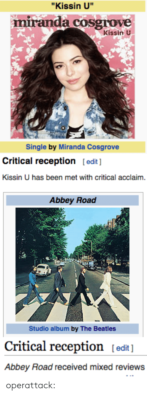 """Miranda Cosgrove: """"Kissin U""""  miranda cosgrove  Kissin U  Single by Miranda Cosgrove   Critical reception [edit]  Kissin U has been met with critical acclaim.   Abbey Road  Studio album by The Beatles   Critical reception [edit]  Abbey Road received mixed reviews operattack:"""