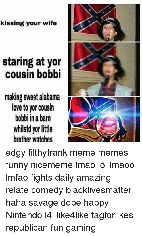 Bobbie: kissing your wife  staring at yor  cousin bobbi  making sweet alabama  T  love to yor cousin  bobbi in a barn  whilstd yorlittle  brother watches edgy filthyfrank meme memes funny nicememe lmao lol lmaoo lmfao fights daily amazing relate comedy blacklivesmatter haha savage dope happy Nintendo l4l like4like tagforlikes republican fun gaming