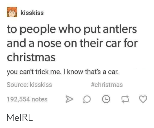Trick: kisskiss  to people who put antlers  and a nose on their car for  christmas  you can't trick me. I know that's a car.  #christmas  Source: kisskiss  192,554 notes MeIRL