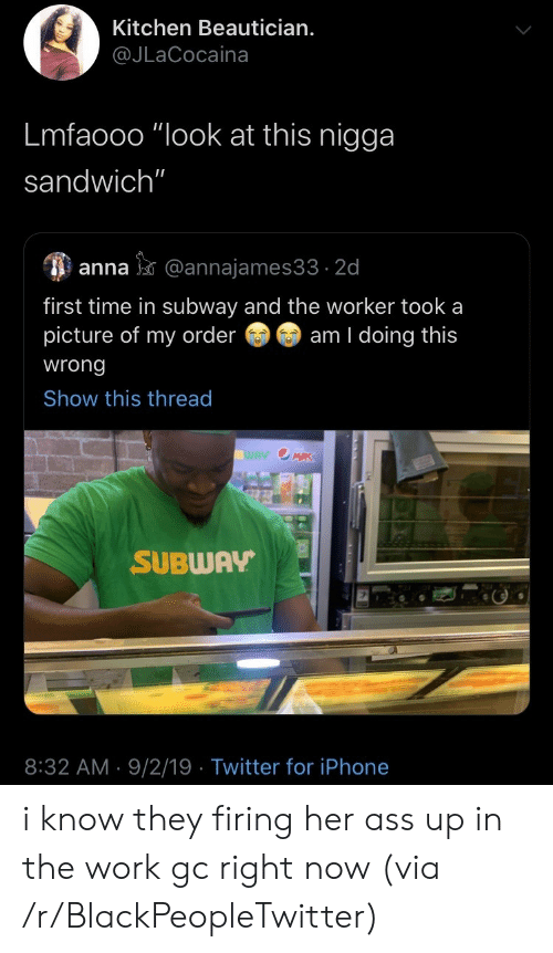 """Lmfaooo: Kitchen Beautician.  @JLaCocaina  Lmfaooo """"look at this nigga  sandwich""""  anna@annajames33 2d  first time in subway and the worker took a  picture of my order  am I doing this  wrong  Show this thread  WAY OMRK  SUBWAY  8:32 AM 9/2/19 Twitter for iPhone i know they firing her ass up in the work gc right now (via /r/BlackPeopleTwitter)"""