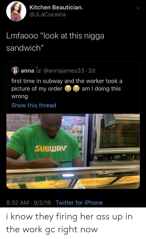 """Lmfaooo: Kitchen Beautician.  @JLaCocaina  Lmfaooo """"look at this nigga  sandwich""""  anna@annajames33 2d  first time in subway and the worker took a  picture of my order  am I doing this  wrong  Show this thread  WAY OMRK  SUBWAY  8:32 AM 9/2/19 Twitter for iPhone i know they firing her ass up in the work gc right now"""