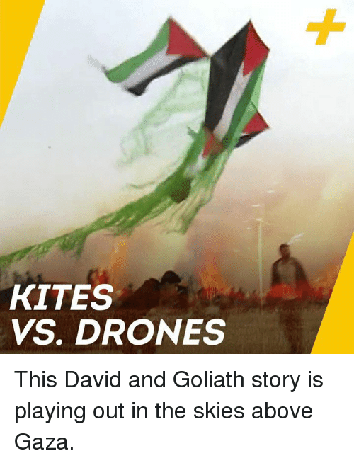 goliath: KITES  VS. DRONES This David and Goliath story is playing out in the skies above Gaza.